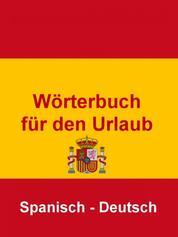 Wörterbuch für den Urlaub Spanisch – Deutsch - Das kleine Reise Wörterbuch für den Urlaub in Spanien
