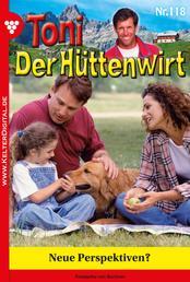 Toni der Hüttenwirt 118 – Heimatroman - Neue Perspektiven?