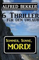Alfred Bekker: 6 Alfred Bekker Thriller - Sommer, Sonne Mord!