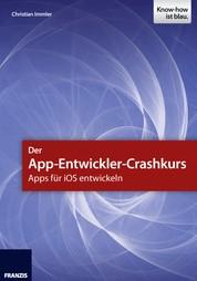 Der App-Entwickler-Crashkurs - Apps für iOS entwickeln - Die wichtigsten Entwicklungsumgebungen und Frameworks zur App-Programmierung