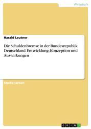 Die Schuldenbremse in der Bundesrepublik Deutschland. Entwicklung, Konzeption und Auswirkungen