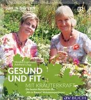 """Gesund und fit mit Kräuterkraft - Die besten Rezepturen der """"WIR in Bayern"""" Kräuterexpertinnen"""