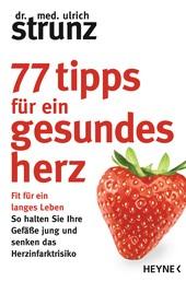 77 Tipps für ein gesundes Herz - Fit für ein langes Leben - So halten Sie Ihre Gefäße jung und senken das Herzinfarktrisiko