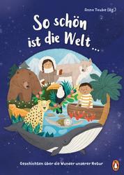 So schön ist die Welt ... - Geschichten über die Wunder unserer Natur - Mit Beiträgen von Nina Blazon, Sven Gerhardt, Anke Girod und vielen anderen