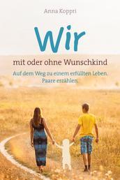 Wir - mit oder ohne Wunschkind - Auf dem Weg zu einem erfüllten Leben. Paare erzählen.