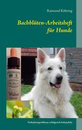 Bachblüten-Arbeitsheft für Hunde - Verhaltensprobleme erfolgreich behandeln