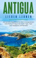 Alina Rosenberg: Antigua lieben lernen: Der perfekte Reiseführer für einen unvergesslichen Aufenthalt auf Antigua inkl. Insider-Tipps, Tipps zum Geldsparen und Packliste