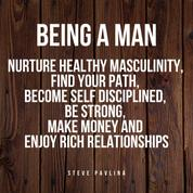 Being a Man - Nurture Healthy Masculinity, Find Your Path, Become Self Disciplined, Be Strong, Make Money and Enjoy Rich Relationships