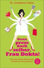 Dann press doch selber, Frau Dokta! - Aus dem Klinik-Alltag einer furchtlosen Frauenärztin