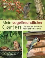 Mein vogelfreundlicher Garten - Die besten Ideen für neue Lebensräume. Mit 32 Porträts einheimischer Vogelarten und den 40 besten Vogelsträuchern und Vogelpflanzen
