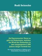 Rudi Seinsche: Auf Spurensuche! Denn es gibt ein Geheimnis, welches der Wind der Gedanken in den vergangenen 2.000 Jahren längst verweht hat