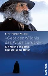 Gebt der Wildnis das Wilde zurück! - Ein Mann der Berge kämpft für die Natur
