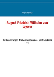 August Friedrich Wilhelm von Leysser - Die Erinnerungen des Kommandeurs der Garde du Corps 1812