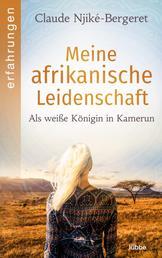Meine afrikanische Leidenschaft - Als weiße Königin in Kamerun .