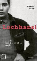 Jeannot Bürgi: Lochhansi oder Wie man böse Buben macht