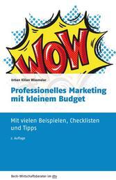 Professionelles Marketing mit kleinem Budget - Mit vielen Beispielen, Checklisten und Tipps