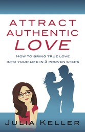 Attract Authentic Love - How to bring true love into your life in 3 proven steps
