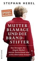 Mutter Blamage und die Brandstifter - Das Versagen der Angela Merkel — warum Deutschland eine echte Alternative braucht