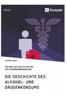 Juergen Huber: Die Geschichte des Alkohol- und Drogenkonsums und ihr Einfluss auf die heutige Suchtkrankenbehandlung