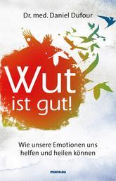 Wut ist gut! - Wie unsere Emotionen uns helfen und heilen können