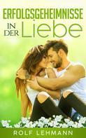 Rolf Lehmann: Erfolgsgeheimnisse in der Liebe