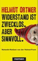Helmut Ortner: Widerstand ist zwecklos. Aber sinnvoll.