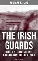 Rudyard Kipling: THE IRISH GUARDS: The First & the Second Battalion in the Great War (Complete Edition)