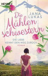 Die Mühlenschwestern - Die Liebe kennt den Weg zurück - Roman