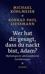 Wer hat dir gesagt, dass du nackt bist, Adam? - Mythologisch-philosophische Verführungen