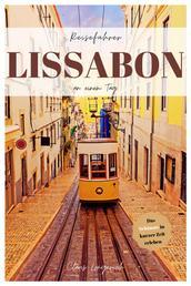 Reiseführer Lissabon an einem Tag! - Entdecke in kurzer Zeit die besten Sehenswürdigkeiten, Hotels, Restaurants, Kunst, Kultur und Ausflüge mit Kindern in der Stadt des Lichts!