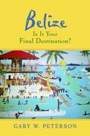 Gary W. Peterson: Belize Is It Your Final Destination?