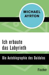Ich erbaute das Labyrinth - Die Autobiographie des Daidalos