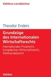 Grundzüge des Internationalen Wirtschaftsrechts - Internationales Privatrecht, Europäisches Wirtschaftsrecht, Welthandelsrecht