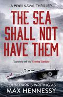Max Hennessy: The Sea Shall Not Have Them