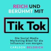 Reich und Berühmt mit Tik Tok - Die Social Media Marketing Bibel für die Influencer von morgen
