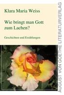 Klara Maria Weiss: Wie bringt man Gott zum Lachen?