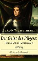 Jakob Wassermann: Der Geist des Pilgers: Das Gold von Caxamalca + Witberg (Historische Romane)
