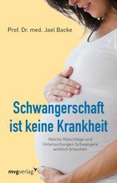 Schwangerschaft ist keine Krankheit - Welche Ratschläge und Untersuchungen Schwangere wirklich brauchen