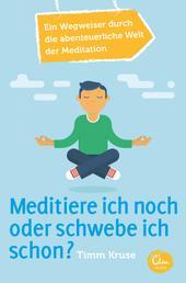 Meditiere ich noch oder schwebe ich schon? - Ein Wegweiser durch die abenteuerliche Welt der Meditation