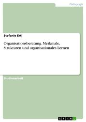 Organisationsberatung. Merkmale, Strukturen und organisationales Lernen