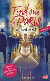 Find me in Paris - Tanz durch die Zeit (Band 3) - Das Buch zur dritten Staffel - Ausstrahlung ab November 2020 im KIKA und ZDF