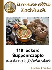 Omas altes Kochbuch - 119 leckere Suppenrezepte aus dem 19. Jahrhundert