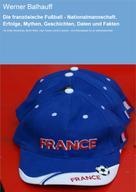Werner Balhauff: Die französische Fußball - Nationalmannschaft. Erfolge, Mythen, Geschichten, Daten und Fakten