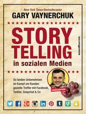 Storytelling in sozialen Medien - So landen Unternehmen im Kampf um Kunden gezielte Treffer mit Facebook, Twitter, Snapchat & Co