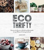 Eco-Thrifty - Discover the Secrets to Stylish and Sustainable Living Without it Costing the Earth, Including Upcycling, Recycling, Budget-Friendly Ideas and More