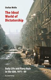 The Ideal World of Dictatorship - Daily Life and Party Rule in the GDR, 1971-89