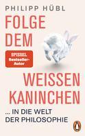 Philipp Hübl: Folge dem weißen Kaninchen ... in die Welt der Philosophie ★★★