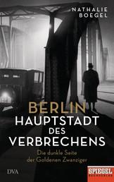 Berlin - Hauptstadt des Verbrechens - Die dunkle Seite der Goldenen Zwanziger - Ein SPIEGEL-Buch