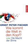 Ernst Peter Fischer: Wie kommt die Welt in den Kopf?