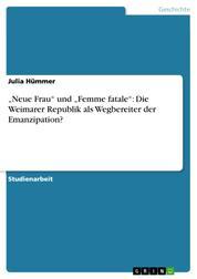 """""""Neue Frau"""" und """"Femme fatale"""": Die Weimarer Republik als Wegbereiter der Emanzipation?"""